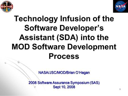 1 Technology Infusion of the Software Developer's Assistant (SDA) into the MOD Software Development Process NASA/JSC/MOD/Brian O'Hagan 2008 Software Assurance.