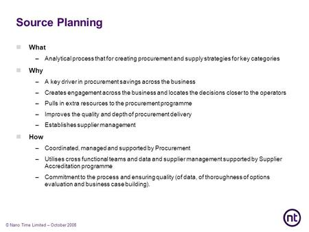 © Nano Time Limited – October 2008 Source Planning What –Analytical process that for creating procurement and supply strategies for key categories Wh y.