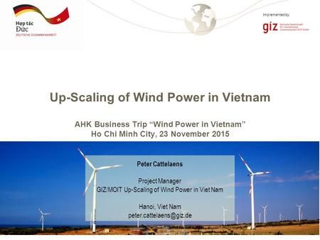 "Page 1 Implemented by Up-Scaling of Wind Power in Vietnam AHK Business Trip ""Wind Power in Vietnam"" Ho Chi Minh City, 23 November 2015 Peter Cattelaens."