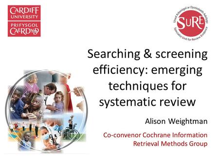 Searching & screening efficiency: emerging techniques for systematic review Alison Weightman Co-convenor Cochrane Information Retrieval Methods Group.