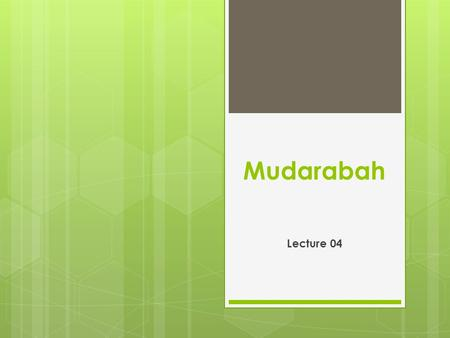 "Mudarabah Lecture 04. Meaning of Mudarabah:  ""Mudarabah"" is a special kind of partnership where one partner gives money to another for investing it in."