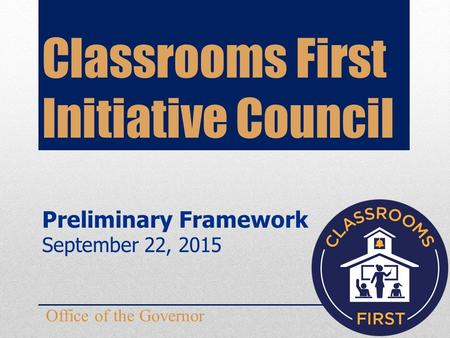 Classrooms First Initiative Council Office of the Governor Preliminary Framework September 22, 2015.