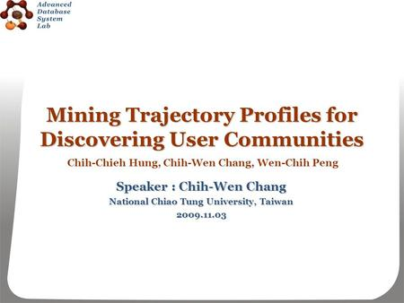 Mining Trajectory Profiles for Discovering User Communities Speaker : Chih-Wen Chang National Chiao Tung University, Taiwan 2009.11.03 Chih-Chieh Hung,