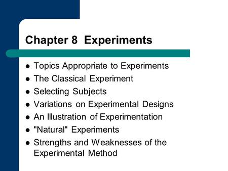 Chapter 8 Experiments Topics Appropriate to Experiments The Classical Experiment Selecting Subjects Variations on Experimental Designs An Illustration.