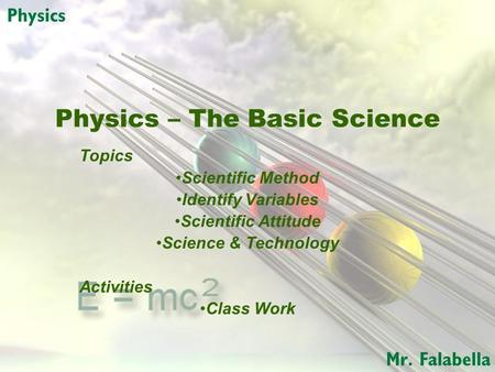 Physics – The Basic Science Topics Scientific Method Identify Variables Scientific Attitude Science & Technology Activities Class Work.