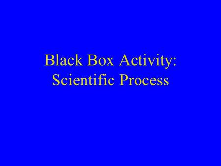 Black Box Activity: Scientific Process. Black Box Lab Purpose: find out what is inside the box without opening it. Why: Real Science doesn't have a magic.