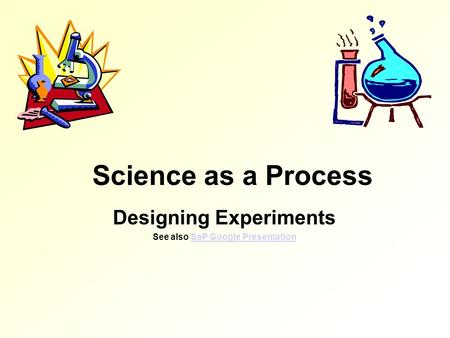Science as a Process Designing Experiments See also SaP Google PresentationSaP Google Presentation.