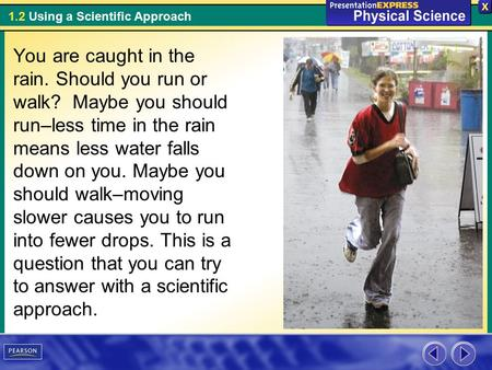 1.2 Using a Scientific Approach You are caught in the rain. Should you run or walk? Maybe you should run–less time in the rain means less water falls down.