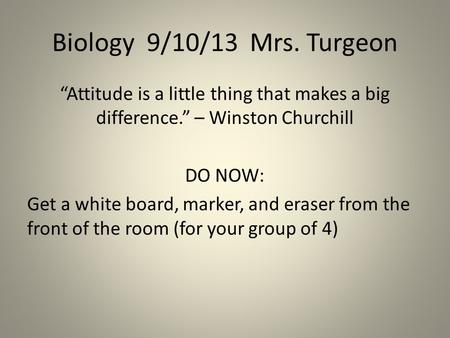 "Biology 9/10/13 Mrs. Turgeon ""Attitude is a little thing that makes a big difference."" – Winston Churchill DO NOW: Get a white board, marker, and eraser."