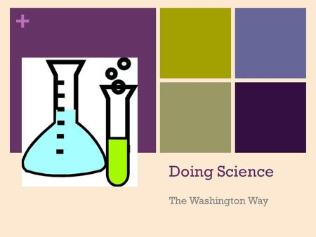 + Doing Science The Washington Way. + What????? + Question/Observati on Revise if hypothesis is not supported Others redo if hypothesis is supported.