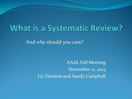AAAL Fall Meeting November 21, 2013 Liz Dennett and Sandy Campbell And why should you care?