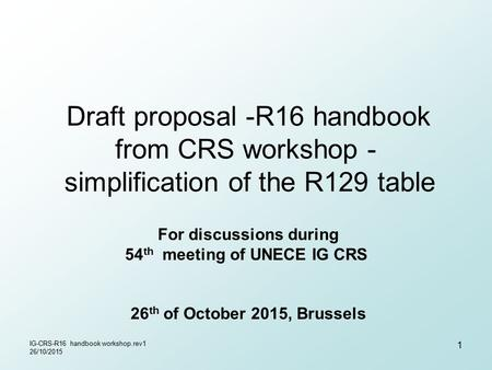 Draft proposal -R16 handbook from CRS workshop - simplification of the R129 table For discussions during 54 th meeting of UNECE IG CRS 26 th of October.