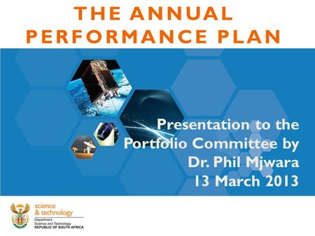 THE ANNUAL PERFORMANCE PLAN Presentation to the Portfolio Committee by Dr. Phil Mjwara 13 March 2013.