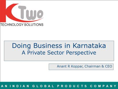 TECHNOLOGY SOLUTIONS A N I N D I A N G L O B A L P R O D U C T S C O M P A N Y Doing Business in Karnataka A Private Sector Perspective Anant R Koppar,