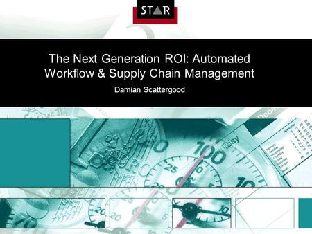 The Next Generation ROI: Automated Workflow & Supply Chain Management Damian Scattergood.