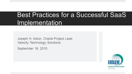 Best Practices for a Successful SaaS Implementation Joseph H. Aston, Oracle Project Lead Velocity Technology Solutions September 18, 2015.