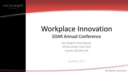 Clear objectives. clear solutions. Workplace Innovation SOAR Annual Conference Run Straight Consulting Ltd. 350 Bay Street, Suite 1201 Toronto, ON M5H.
