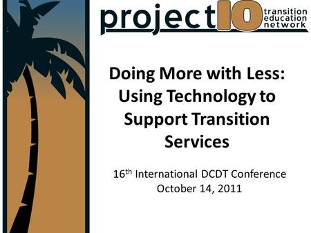 Doing More with Less: Using Technology to Support Transition Services 16 th International DCDT Conference October 14, 2011.