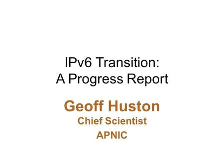 IPv6 Transition: A Progress Report Geoff Huston Chief Scientist APNIC.