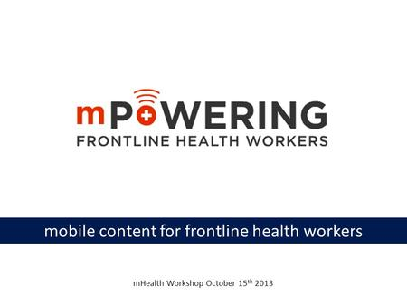 Mobile content for frontline health workers mHealth Workshop October 15 th 2013.