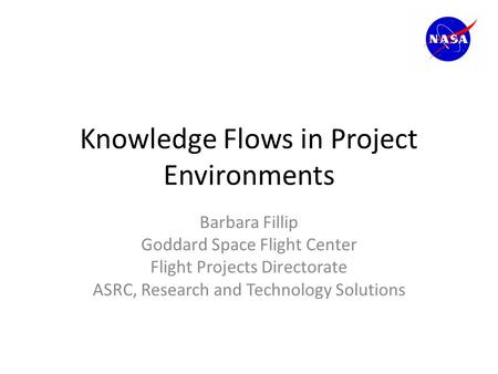 Knowledge Flows in Project Environments Barbara Fillip Goddard Space Flight Center Flight Projects Directorate ASRC, Research and Technology Solutions.