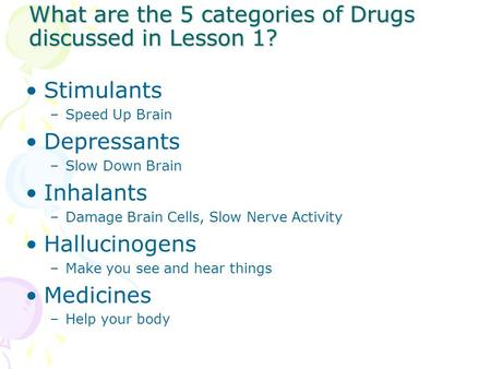 What are the 5 categories of Drugs discussed in Lesson 1? Stimulants –Speed Up Brain Depressants –Slow Down Brain Inhalants –Damage Brain Cells, Slow Nerve.