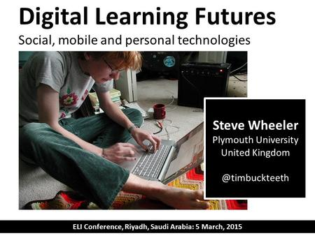 Digital Learning Futures Social, mobile and personal technologies ELI Conference, Riyadh, Saudi Arabia: 5 March, 2015 Steve Wheeler Plymouth University.