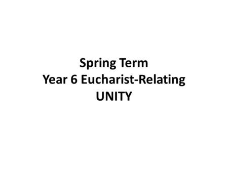 Spring Term Year 6 Eucharist-Relating UNITY. YEAR 6 Eucharist –Relating UNITY LF1 Jesus Prayer for Unity Scripture John 17:11, 20-30 May they be one 1.