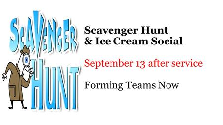 Scavenger Hunt & Ice Cream Social September 13 after service Forming Teams Now.