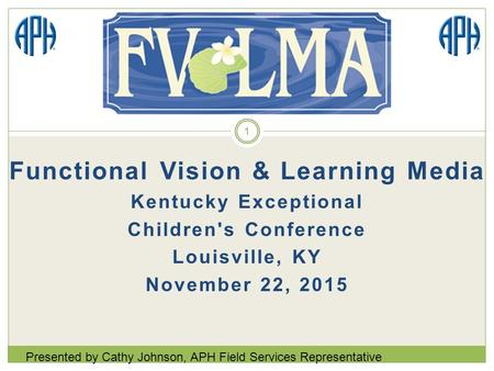 Functional Vision & Learning Media Kentucky Exceptional Children's Conference Louisville, KY November 22, 2015 Presented by Cathy Johnson, APH Field Services.