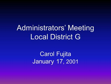 Administrators' Meeting Local District G Carol Fujita January 17, 2001.