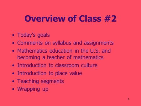1 Overview of Class #2 Today's goals Comments on syllabus and assignments Mathematics education in the U.S. and becoming a teacher of mathematics Introduction.