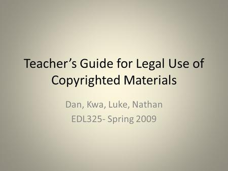 Teacher's Guide for Legal Use of Copyrighted Materials Dan, Kwa, Luke, Nathan EDL325- Spring 2009.