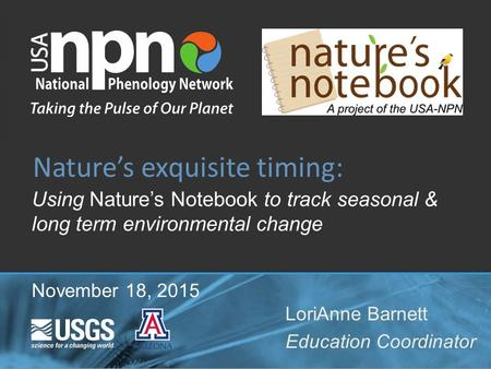 Using Nature's Notebook to track seasonal & long term environmental change Nature's exquisite timing: LoriAnne Barnett Education Coordinator November 18,