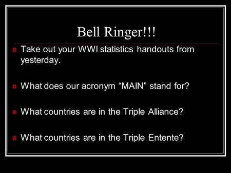 "Bell Ringer!!! Take out your WWI statistics handouts from yesterday. What does our acronym ""MAIN"" stand for? What countries are in the Triple Alliance?"