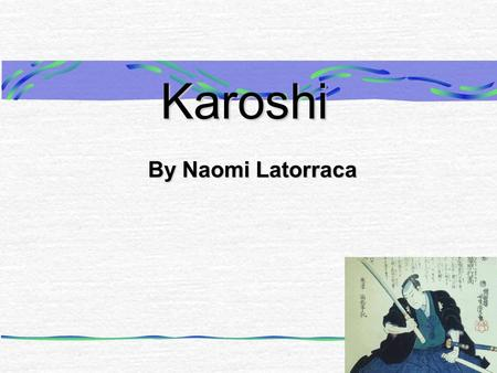 Karoshi By Naomi Latorraca. What Is Karoshi? Karoshi is a Japanese form of suicide. Karoshi was first formally practiced during the times of shoguns and.