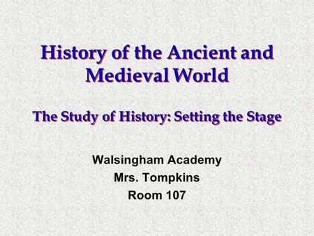 History of the Ancient and Medieval World The Study of History: Setting the Stage Walsingham Academy Mrs. Tompkins Room 107.