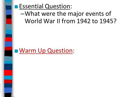 Essential Question: What were the major events of World War II from 1942 to 1945? Warm Up Question: