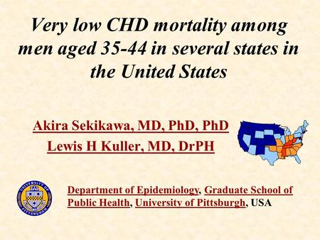 Very low CHD mortality among men aged 35-44 in several states in the United States Akira Sekikawa, MD, PhD, PhD Lewis H Kuller, MD, DrPH Department of.