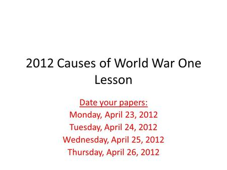 2012 Causes of World War One Lesson Date your papers: Monday, April 23, 2012 Tuesday, April 24, 2012 Wednesday, April 25, 2012 Thursday, April 26, 2012.
