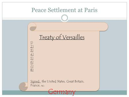 Peace Settlement at Paris Treaty of Versailles 1) 2) 3) 4) 5) 6) 7) 8) Signed: the United States, Great Britain, France, Italy Germany.