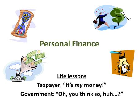 "Personal Finance Life lessons Taxpayer: ""It's my money!"" Government: ""Oh, you think so, huh…?"""