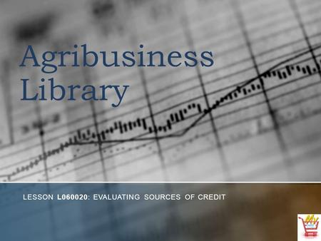 Agribusiness Library LESSON L060020: EVALUATING SOURCES OF CREDIT.
