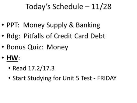 Today's Schedule – 11/28 PPT: Money Supply & Banking Rdg: Pitfalls of Credit Card Debt Bonus Quiz: Money HW: Read 17.2/17.3 Start Studying for Unit 5 Test.