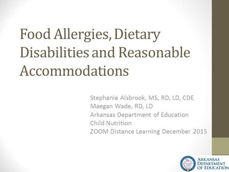 Food Allergies, Dietary Disabilities and Reasonable Accommodations Stephanie Alsbrook, MS, RD, LD, CDE Maegan Wade, RD, LD Arkansas Department of Education.
