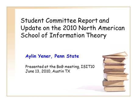 Student Committee Report and Update on the 2010 North American School of Information Theory Aylin Yener, Penn State Presented at the BoG meeting, ISIT10.