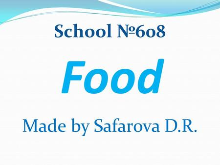 Food Made by Safarova D.R. School №608. OUR AIMS: -read & talk about ways of cooking; -learn how to express your food likes & dislikes.