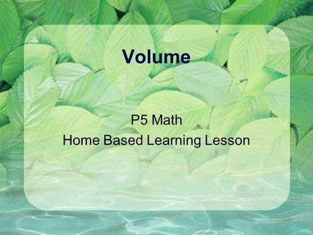 Volume P5 Math Home Based Learning Lesson. What will you learn? 1. The purpose of knowing volume 2. Understand the units used to express volume are in.
