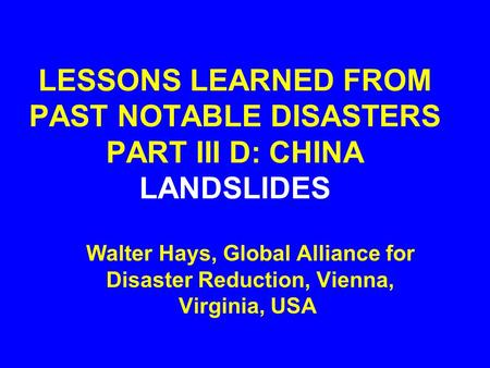 LESSONS LEARNED FROM PAST NOTABLE DISASTERS PART III D: CHINA LANDSLIDES Walter Hays, Global Alliance for Disaster Reduction, Vienna, Virginia, USA.