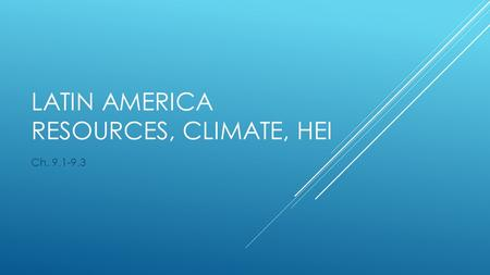 LATIN AMERICA RESOURCES, CLIMATE, HEI Ch. 9.1-9.3.